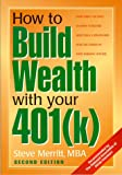 How to Build Wealth with Your 401k: Everything You Need to Know to Become More Than a Millionaire Over the Course of Your Working Lifetime