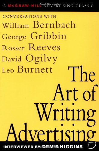 The Art of Writing Advertising: Conversations with Masters of the Craft: David Ogilvy, William Bernbach, Leo Burnett, Rosser Reeves, (McGraw-Hill Advertising Classic)