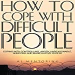 How to Cope with Difficult People: Coping with Controlling, Angry, Unreasonable, Annoying and Manipulative People | Al Mentoring