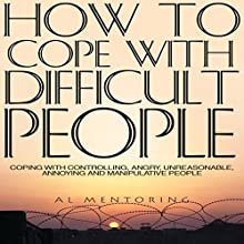 How to Cope with Difficult People: Coping with Controlling, Angry, Unreasonable, Annoying and Manipulative People (       UNABRIDGED) by Al Mentoring Narrated by JC Anonymous