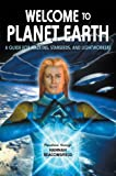 Welcome to Planet Earth: A Guide for Walk-Ins, Starseeds, and Lightworkers of All Varieties