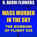 Mass Murder in the Sky: The Bombing of Flight 629 (Historical True Crime Short) (       UNABRIDGED) by R. Barri Flowers Narrated by Doug Poling