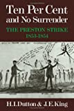 Ten Per Cent and No Surrender: The Preston Strike, 1853-1854 (0521236207) by H. I. Dutton