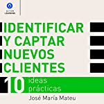 Identificar y captar nuevos clientes. 10 ideas prácticas. [Identify and Attract New Customers. 10 Practical Ideas] | José María Mateu