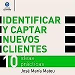Identificar y captar nuevos clientes. 10 ideas prácticas. [Identify and Attract New Customers. 10 Practical Ideas] | José María Mateu
