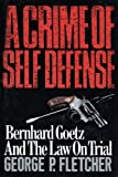 A Crime of Self Defense: Bernhard Goetz and the Law on Trial