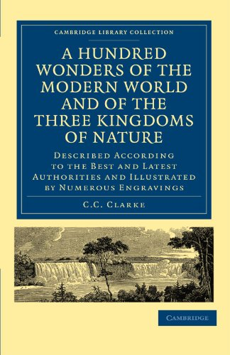 A Hundred Wonders of the Modern World and of the Three Kingdoms of Nature: Described According to the Best and Latest Au