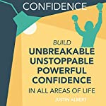 Confidence: Build Unbreakable, Unstoppable, Powerful Confidence | Justin Albert