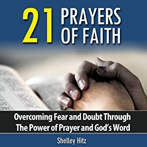 21 Prayers of Faith: Overcoming Fear and Doubt Through the Power of Prayer and God's Word Audiobook
