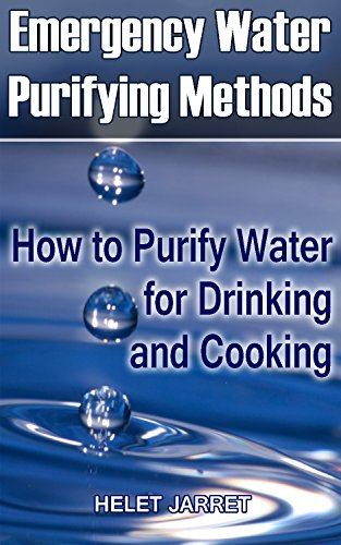 Emergency Water Purifying Methods: How to Purify Water for Drinking and Cooking: (Prepper's Guide, Survival Guide) (Survival Series) by Helen Jarret