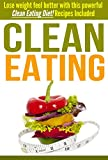 Clean Eating: Lose weight feel better with this powerful Clean Eating Diet! Recipes Included (English Edition)