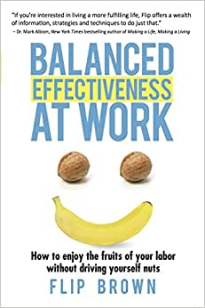 Balanced Effectiveness At Work: How To Enjoy The Fruits Of Your Labor Without Driving Yourself Nuts