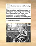 img - for The complete wall-tree pruner; or principles of pruning and training all sorts of wall fruit trees, and espaliers, ... systematically explained by a new scientific plan book / textbook / text book