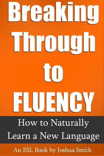 Breaking Through to Fluency: How to Naturally Learn a New Language - An English as a Second Language Book (FREE Audiobook Included!)