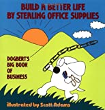 Build a Better Life by Stealing Office Supplies: Dogberts Big Book of Business