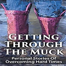 Getting Through the Muck: Personal Stories of Overcoming Hard Times (       UNABRIDGED) by Adam Tijerina, Angela Myers, Dr. Anh Nguyen, Anna Kowalska, Anne Emerick, Antoine McCoy Narrated by Diane DeStefano