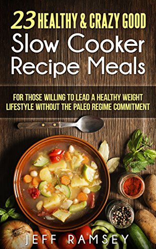 23 Healthy & Crazy Good Slow Cooker Recipe meals that can be prepared in 30 minutes or less: For those willing to lead a healthy weight lifestyle without the Paleo regime commitment by Jeff Ramsey