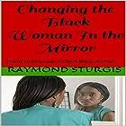 Changing the Black Woman In the Mirror: Words to Empower Today's Black Woman Hörbuch von Raymond Sturgis Gesprochen von: Lexi McKinsey
