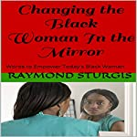 Changing the Black Woman In the Mirror: Words to Empower Today's Black Woman | Raymond Sturgis