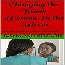 Changing the Black Woman In the Mirror: Words to Empower Today's Black Woman Audiobook by Raymond Sturgis Narrated by Lexi McKinsey