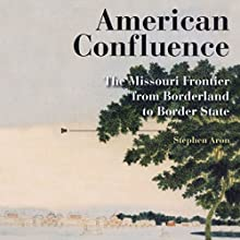 American Confluence: The Missouri Frontier from Borderland to Border State Audiobook by Stephen Aron Narrated by Randy Whitlow