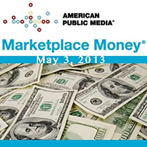 Marketplace Money, May 03, 2013 | [Kai Ryssdal]
