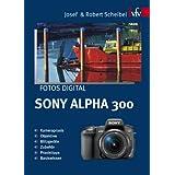 "Fotos digital - Sony Alpha 300: Kamerapraxis, Objektive, Blitzger�te, Zubeh�r, Praxistipps, Basiswissenvon ""Josef Scheibel"""