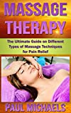 Massage Therapy: The Ultimate Guide on Different Types of Massage Techniques for Pain Relief (Health and Wellness Guides Book 2)