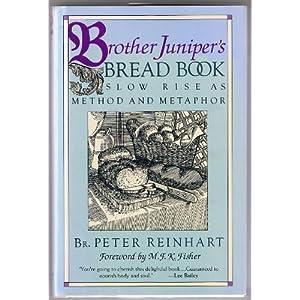 Brother Juniper's Bread Book: Slow Rise As Method and Metaphor Peter Reinhart