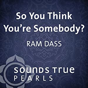 So You Think You're Somebody?: Playing in the Unfolding Nature of Being | [Ram Dass]
