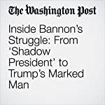 Inside Bannon's Struggle: From 'Shadow President' to Trump's Marked Man | Philip Rucker,Ashley Parker,Robert Costa
