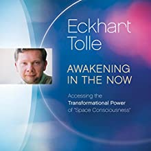 Awakening in the Now: Accessing the Transformational Power of 'Space Consciousness'  by Eckhart Tolle Narrated by Eckhart Tolle