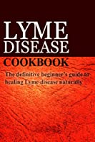 Lyme Disease Cookbook: The Definitive Beginner's Guide to Healing Lyme Disease Naturally (English Edition)
