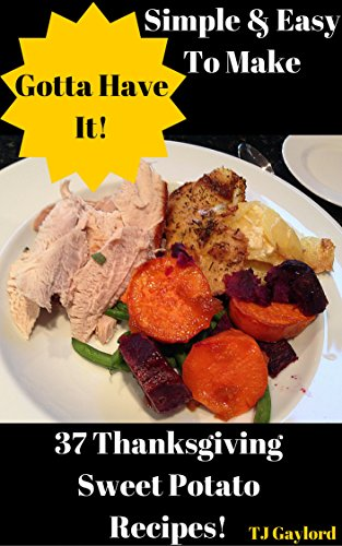 Gotta Have It Simple & Easy To Make 37 Thanksgiving Sweet Potato Recipes by TJ Gaylord