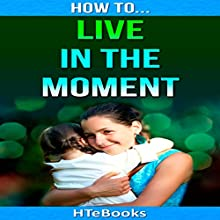 How to Live in the Moment Audiobook by  HTeBooks Narrated by Mark Huff