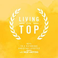 Living on Top - Keys to a Victorious Christian Lifestyle (       UNABRIDGED) by Skip Heitzig Narrated by Skip Heitzig