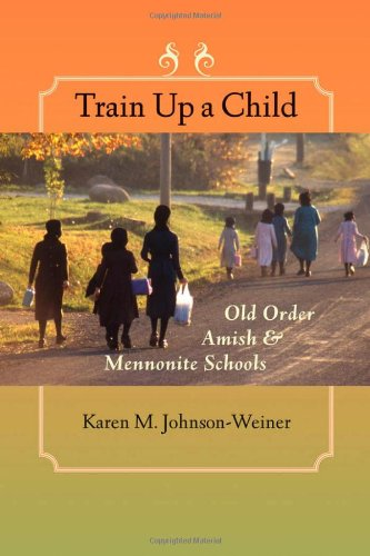 Train Up a Child: Old Order Amish and Mennonite Schools (Young Center Books in Anabaptist and Pietist Studies)
