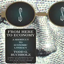 From Here to Economy: A Shortcut to Economic Literacy (       UNABRIDGED) by Todd G. Buchholz Narrated by Christopher Kipiniak