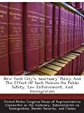 New York City's `sanctuary' Policy And The Effect Of Such Policies On Public Safety, Law Enforcement, And Immigration