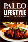 Paleo Lifestyle Paleo Lifestyle - Asian Style Cookbook: (Modern Caveman CookBook for Grain-free, low carb eating, sugar free, detox lifestyle)