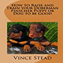 How to Raise and Train your Doberman Pincher Puppy or Dog to be Good (       UNABRIDGED) by Vince Stead Narrated by Jason Lovett