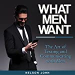 What Men Want: The Art of Texting and Communicating with Men | Nelson John