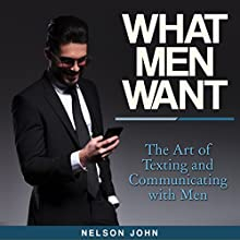 What Men Want: The Art of Texting and Communicating with Men (       UNABRIDGED) by Nelson John Narrated by Harley Reese