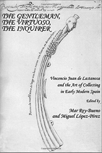 The Gentleman, the Virtuoso, the Inquirer: Vincencio Juan de Lastanosa and the Art of Collecting in Early Modern Spain