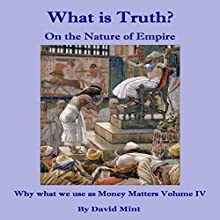 What Is Truth? On the Nature of Empire: Why What We Use as Money Matters, Book 4 (       UNABRIDGED) by David Mint Narrated by Tobias Livingston
