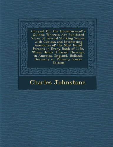 Chrysal; Or, the Adventures of a Guinea: Wherein Are Exhibited Views of Several Striking Scenes, with Curious and Interesting Anecdotes of the Most No