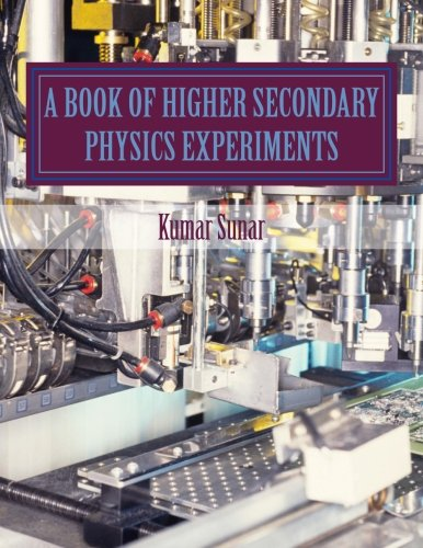 A Book Of Higher Secondary Physics Experiments: Higher Secondary Physics Experiments