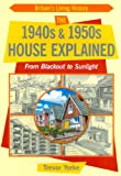 Trevor Yorke The 1940s and 1950s House Explained: From Blackout to Sunlight (Britain's Living History)