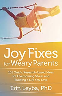Book Cover: Joy Fixes for Weary Parents: 101 Quick, Research-Based Ideas for Overcoming Stress and Building a Life You Love