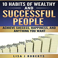 10 Habits of Wealthy and Successful People: Achieve Success, Happiness, and Anything You Want Audiobook by Lisa J. Roberts Narrated by Mary Ann Mortensen